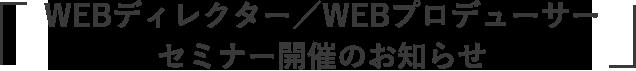 「WEBディレクター/WEBプロデューサー セミナー開催のお知らせ」